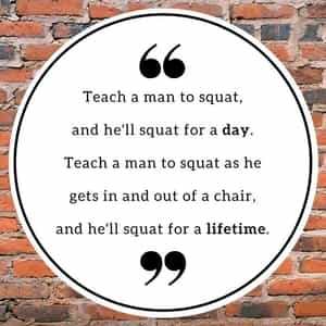 Teach a man to squat...