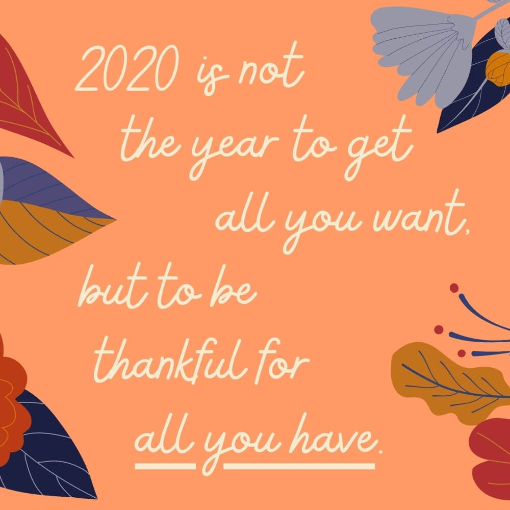 2020 is not the year to get all you want, but to be thankful for all you have.